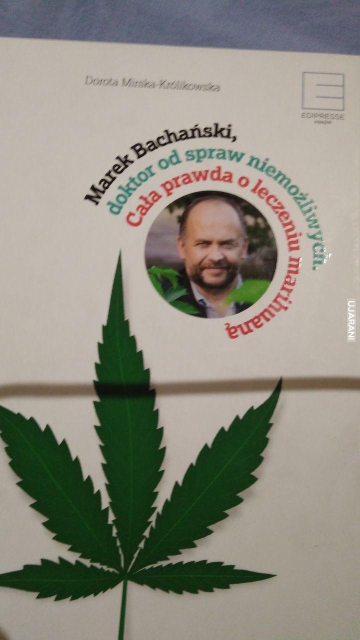 Marek Bachański ,doktor od spraw niemożliwych . Cała prawda o leczeniu marihuana .