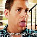 Are you on drugs?